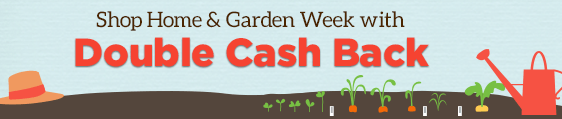 Shop Home & Garden Week with Double Cash Back