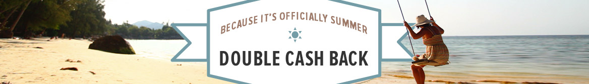 It's Officially Summer! Get Double Cash Back