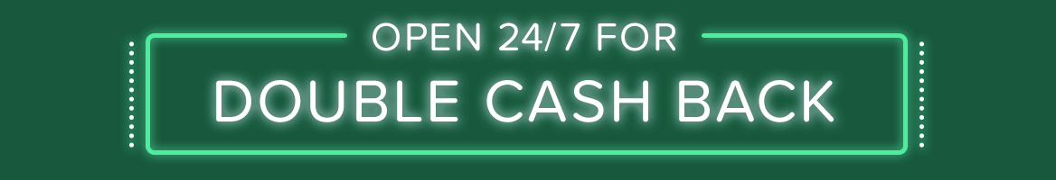 Open 24/7 for Double Cash Back